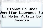 Globos De Oro: <b>Jennifer Lawrence</b> Es La Mejor Actriz De Comedia
