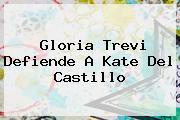 Gloria Trevi Defiende A <b>Kate Del Castillo</b>