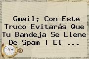 <b>Gmail</b>: Con Este Truco Evitarás Que Tu Bandeja Se Llene De Spam | El ...