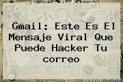 <b>Gmail</b>: Este Es El Mensaje Viral Que Puede Hacker Tu <b>correo</b>