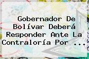 Gobernador De Bolívar Deberá Responder Ante La <b>Contraloría</b> Por <b>...</b>