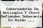 Gobernadores De Antioquia Y Chocó Defienden Soberanía En <b>Belén</b> ...