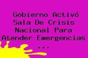 Gobierno Activó Sala De Crisis Nacional Para Atender Emergencias <b>...</b>