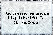 Gobierno Anuncia Liquidación De <b>SaludCoop</b>