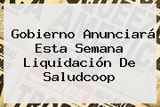 Gobierno Anunciará Esta Semana Liquidación De <b>Saludcoop</b>