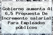 Gobierno <b>aumenta</b> Al 6,5 Propuesta De Incremento <b>salarial</b> Para Empleados <b>públicos</b>