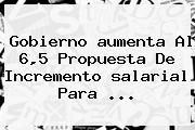Gobierno <b>aumenta</b> Al 6,5 Propuesta De Incremento <b>salarial</b> Para ...