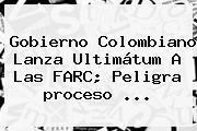 Gobierno Colombiano Lanza Ultimátum A Las FARC; Peligra <b>proceso</b> <b>...</b>