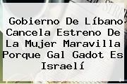 Gobierno De Líbano Cancela Estreno De La Mujer Maravilla Porque <b>Gal Gadot</b> Es Israelí