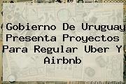 Gobierno De Uruguay Presenta Proyectos Para Regular <b>Uber</b> Y Airbnb