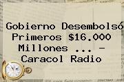 Gobierno Desembolsó Primeros $16.000 Millones <b>...</b> - <b>Caracol Radio</b>