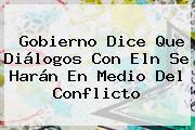 Gobierno Dice Que Diálogos Con <b>Eln</b> Se Harán En Medio Del Conflicto