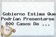 Gobierno Estima Que Podrían Presentarse 800 Casos De <b>...</b>