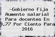 ?Gobierno Fija Aumento <b>salarial</b> Para <b>docentes</b> En 9,77 Por Ciento Para <b>2016</b>