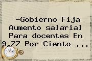 ?Gobierno Fija Aumento <b>salarial</b> Para <b>docentes</b> En 9,77 Por Ciento <b>...</b>