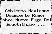 Gobierno Mexicano Desmiente Rumor Sobre Nueva Fuga Del &quot;<b>Chapo</b> ...