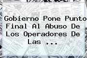 Gobierno Pone Punto Final Al Abuso De Los Operadores De Las ...