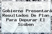 Gobierno Presentará Resultados De Plan Para Depurar El <b>Sisben</b>