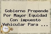 Gobierno Propende Por Mayor Equidad Con <b>impuesto Vehicular</b> Para <b>...</b>
