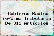 Gobierno Radicó <b>reforma Tributaria</b> De 311 Artículos