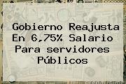 Gobierno Reajusta En 6,75% Salario Para <b>servidores Públicos</b>