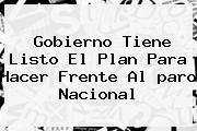 Gobierno Tiene Listo El Plan Para Hacer Frente Al <b>paro Nacional</b>
