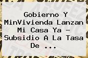 Gobierno Y MinVivienda Lanzan <b>Mi Casa Ya</b> ? Subsidio A La Tasa De <b>...</b>
