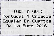 (GOL A GOL) Portugal Y Croacia Igualan En Cuartos De La <b>Euro 2016</b>