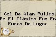 Gol De <b>Alan Pulido</b> En El Clásico Fue En Fuera De Lugar