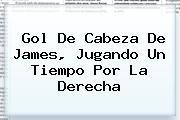 <b>Gol De Cabeza De James, Jugando Un Tiempo Por La Derecha</b>