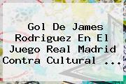 Gol De James Rodriguez En El Juego <b>Real Madrid</b> Contra Cultural ...