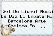 Gol De Lionel Messi Le Dio El Empate Al <b>Barcelona</b> Ante Chelsea En ...