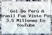 <b>Gol De Perú A Brasil</b> Fue Visto Por 3.5 Millones En YouTube