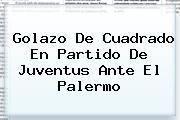Golazo De Cuadrado En Partido De <b>Juventus</b> Ante El Palermo