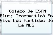 Golazo De <b>ESPN</b> Plus: Transmitirá En Vivo Los Partidos De La MLS