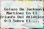 Golazo De <b>Jackson Martínez</b> En El Triunfo Del Atlético 0-3 Sobre El <b>...</b>