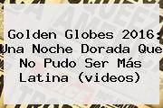 <b>Golden Globes 2016</b>: Una Noche Dorada Que No Pudo Ser Más Latina (videos)