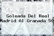 Goleada Del <b>Real Madrid</b> Al Granada 50