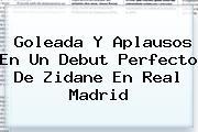 Goleada Y Aplausos En Un Debut Perfecto De Zidane En <b>Real Madrid</b>