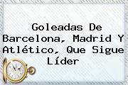 Goleadas De <b>Barcelona</b>, Madrid Y Atlético, Que Sigue Líder