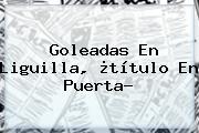 Goleadas En <b>Liguilla</b>, ¿título En Puerta?