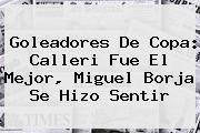 Goleadores De Copa: Calleri Fue El Mejor, <b>Miguel Borja</b> Se Hizo Sentir