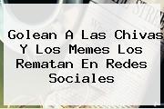 Golean A Las <b>Chivas</b> Y Los Memes Los Rematan En Redes Sociales