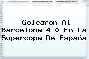 Golearon Al <b>Barcelona</b> 4-0 En La Supercopa De España