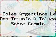 <i>Goles Argentinos Le Dan Triunfo A Toluca Sobre Gremio</i>