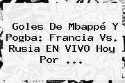 Goles De Mbappé Y Pogba: <b>Francia Vs</b>. <b>Rusia</b> EN VIVO Hoy Por ...