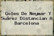 Goles De Neymar Y Suárez Distancian A <b>Barcelona</b>