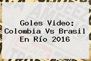 Goles Video: <b>Colombia Vs Brasil</b> En Río 2016