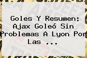 Goles Y Resumen: Ajax Goleó Sin Problemas A Lyon Por Las ...