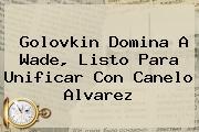 <b>Golovkin</b> Domina A Wade, Listo Para Unificar Con Canelo Alvarez